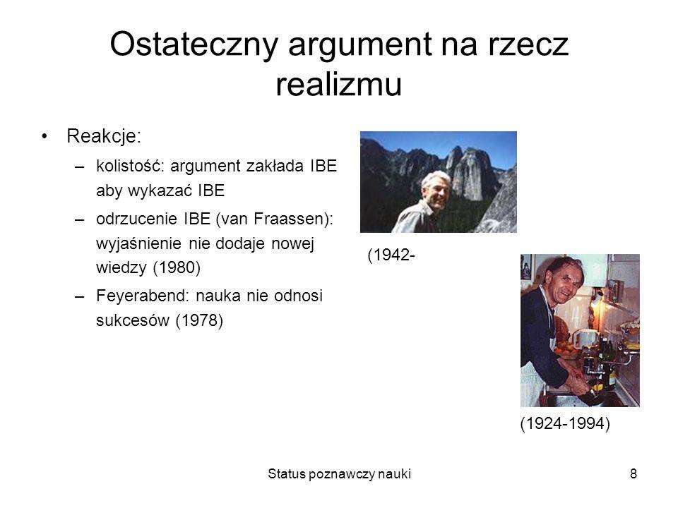 Status poznawczy nauki8 Ostateczny argument na rzecz realizmu Reakcje: –kolistość: argument zakłada IBE aby wykazać IBE –odrzucenie IBE (van Fraassen)