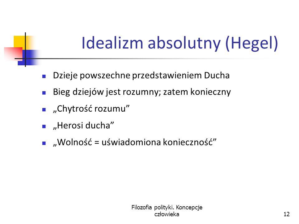 Filozofia polityki. Koncepcje człowieka12 Idealizm absolutny (Hegel) Dzieje powszechne przedstawieniem Ducha Bieg dziejów jest rozumny; zatem konieczn