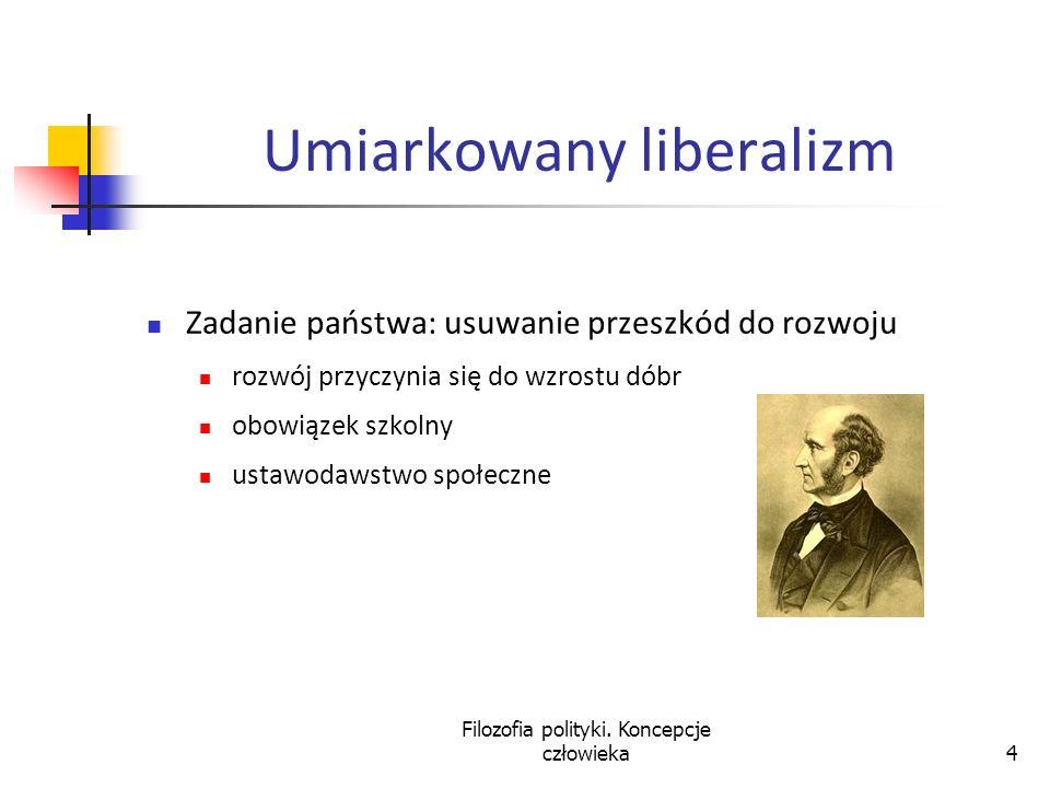 Filozofia polityki. Koncepcje człowieka4 Umiarkowany liberalizm Zadanie państwa: usuwanie przeszkód do rozwoju rozwój przyczynia się do wzrostu dóbr o