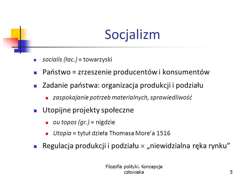 Filozofia polityki. Koncepcje człowieka5 Socjalizm socialis (łac.) = towarzyski Państwo = zrzeszenie producentów i konsumentów Zadanie państwa: organi