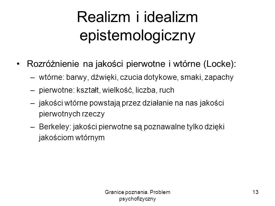 Granice poznania. Problem psychofizyczny 13 Realizm i idealizm epistemologiczny Rozróżnienie na jakości pierwotne i wtórne (Locke): –wtórne: barwy, dź