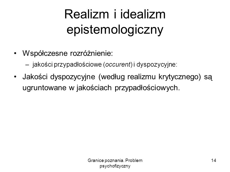 Granice poznania. Problem psychofizyczny 14 Realizm i idealizm epistemologiczny Współczesne rozróżnienie: –jakości przypadłościowe (occurent) i dyspoz