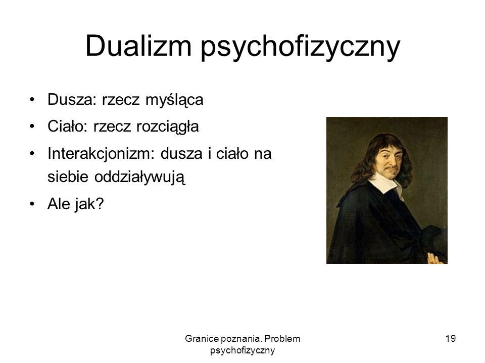 Granice poznania. Problem psychofizyczny 19 Dualizm psychofizyczny Dusza: rzecz myśląca Ciało: rzecz rozciągła Interakcjonizm: dusza i ciało na siebie