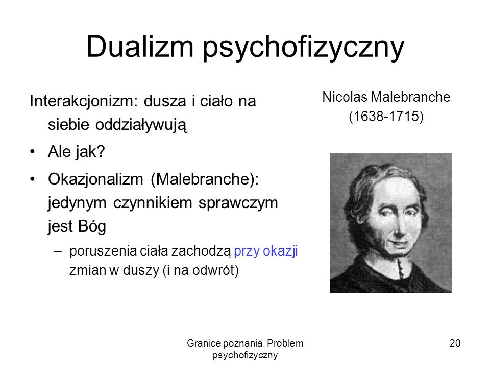 Granice poznania. Problem psychofizyczny 20 Dualizm psychofizyczny Interakcjonizm: dusza i ciało na siebie oddziaływują Ale jak? Okazjonalizm (Malebra