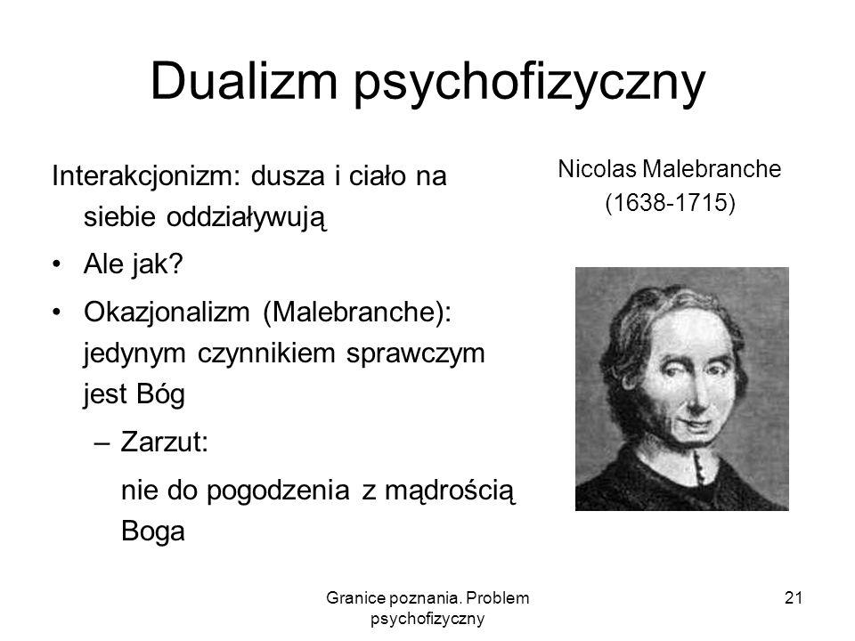 Granice poznania. Problem psychofizyczny 21 Dualizm psychofizyczny Interakcjonizm: dusza i ciało na siebie oddziaływują Ale jak? Okazjonalizm (Malebra