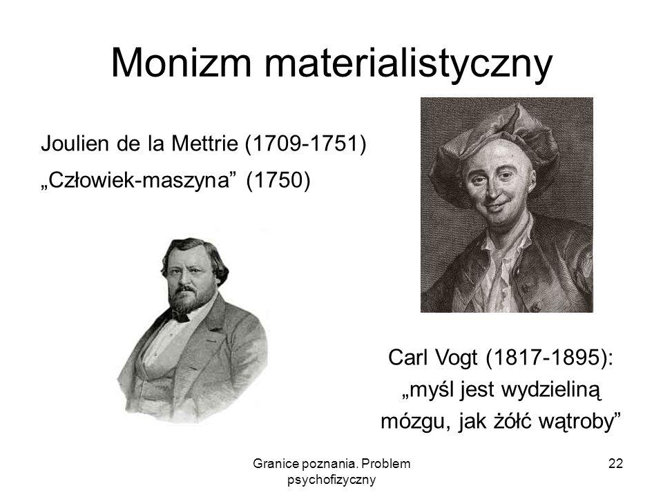 Granice poznania. Problem psychofizyczny 22 Monizm materialistyczny Joulien de la Mettrie (1709-1751) Człowiek-maszyna (1750) Carl Vogt (1817-1895): m