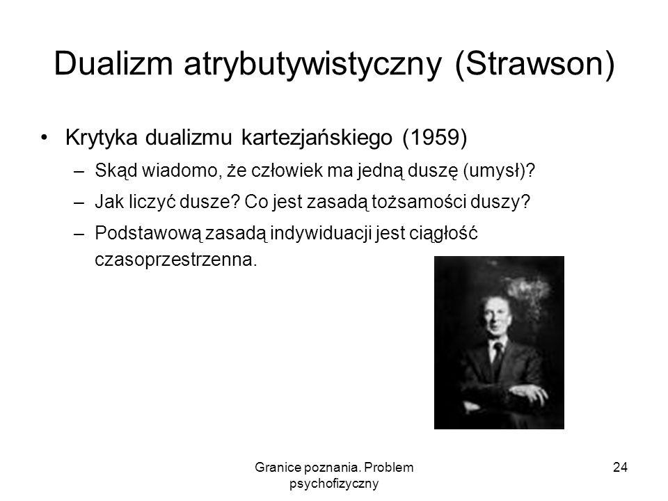 Granice poznania. Problem psychofizyczny 24 Dualizm atrybutywistyczny (Strawson) Krytyka dualizmu kartezjańskiego (1959) –Skąd wiadomo, że człowiek ma