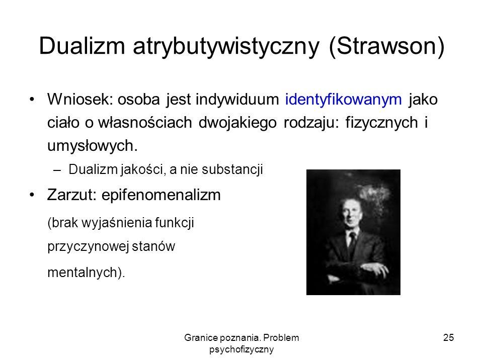 Granice poznania. Problem psychofizyczny 25 Dualizm atrybutywistyczny (Strawson) Wniosek: osoba jest indywiduum identyfikowanym jako ciało o własności