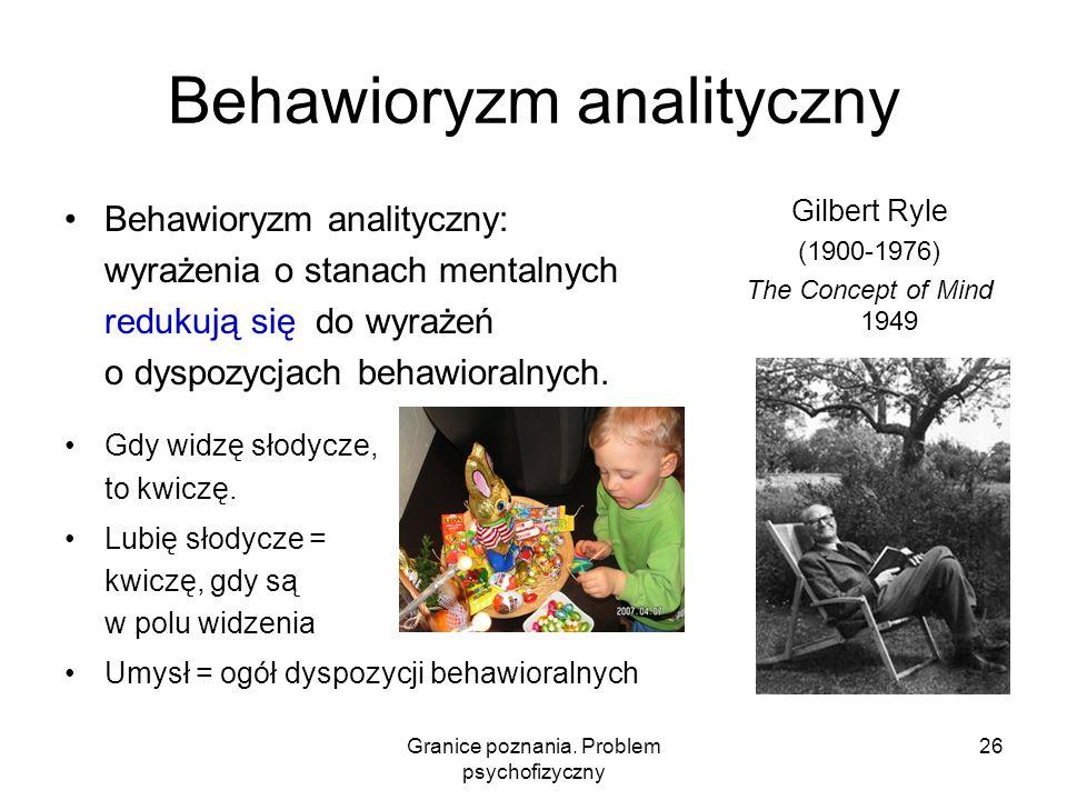 Granice poznania. Problem psychofizyczny 26 Behawioryzm analityczny Behawioryzm analityczny: wyrażenia o stanach mentalnych redukują się do wyrażeń o