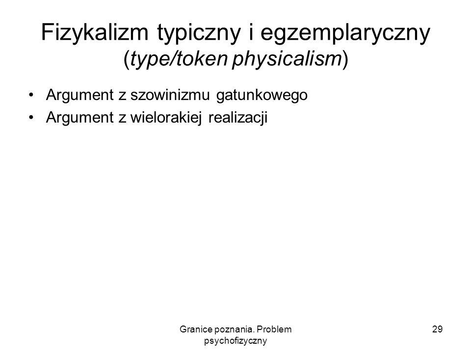 Granice poznania. Problem psychofizyczny 29 Fizykalizm typiczny i egzemplaryczny (type/token physicalism) Argument z szowinizmu gatunkowego Argument z