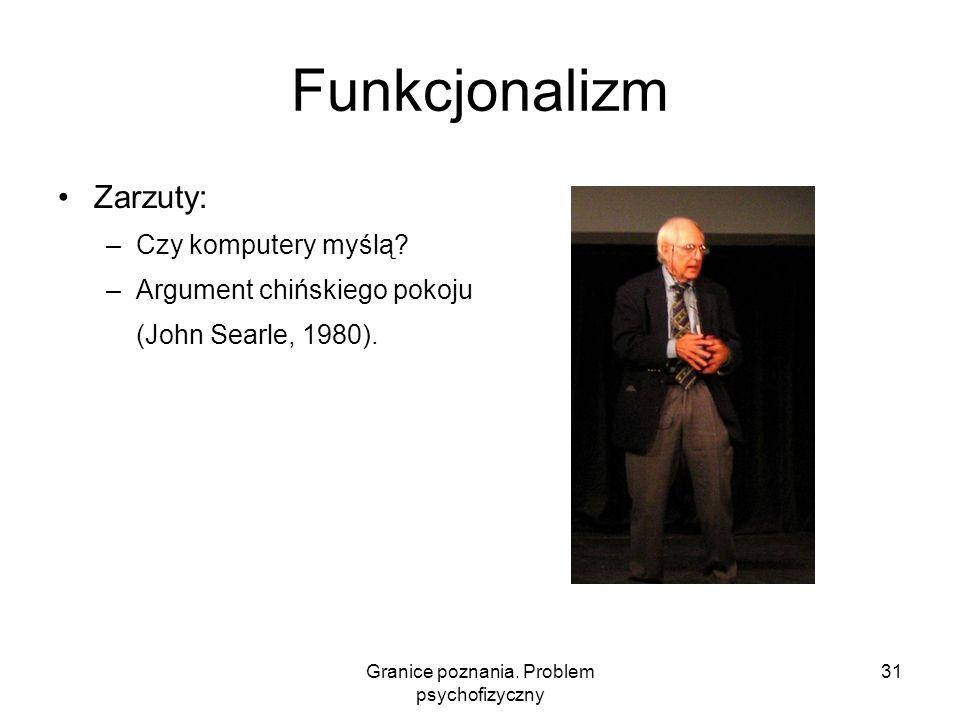 Granice poznania. Problem psychofizyczny 31 Funkcjonalizm Zarzuty: –Czy komputery myślą? –Argument chińskiego pokoju (John Searle, 1980).