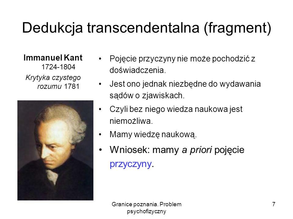 Granice poznania. Problem psychofizyczny 7 Dedukcja transcendentalna (fragment) Immanuel Kant 1724-1804 Krytyka czystego rozumu 1781 Pojęcie przyczyny