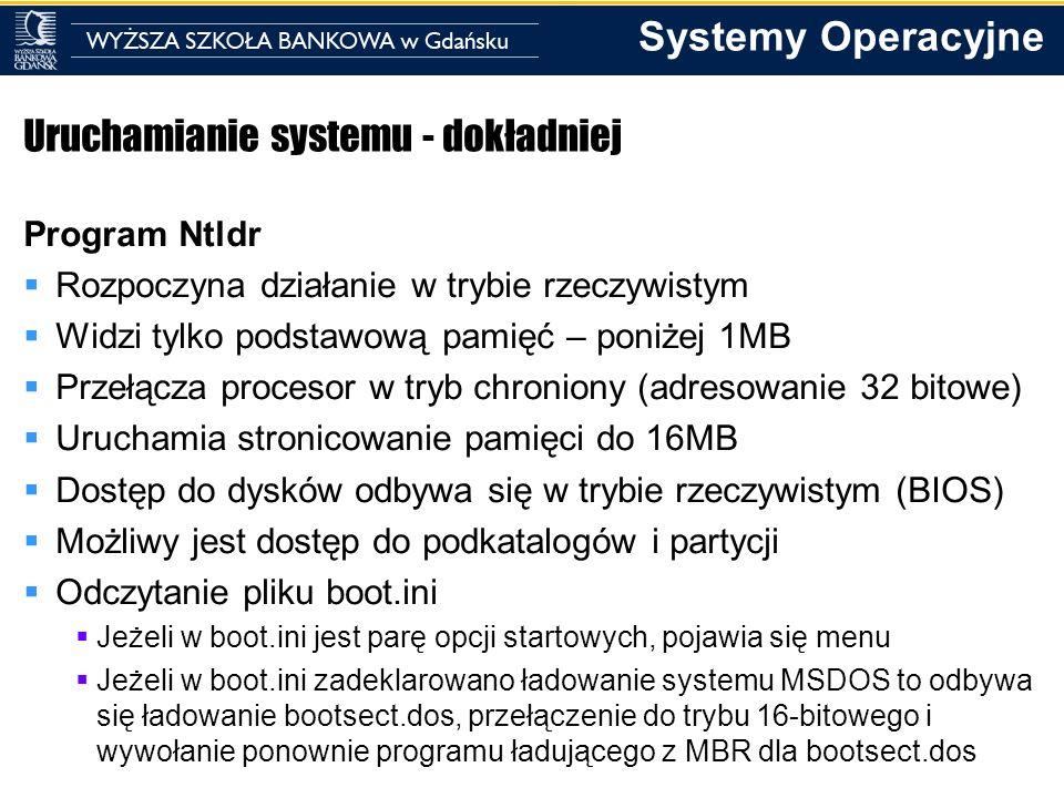 Systemy Operacyjne Uruchamianie systemu - dokładniej Program Ntldr Rozpoczyna działanie w trybie rzeczywistym Widzi tylko podstawową pamięć – poniżej
