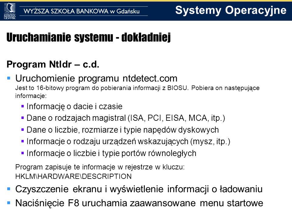 Systemy Operacyjne Uruchamianie systemu - dokładniej Program Ntldr – c.d. Uruchomienie programu ntdetect.com Jest to 16-bitowy program do pobierania i