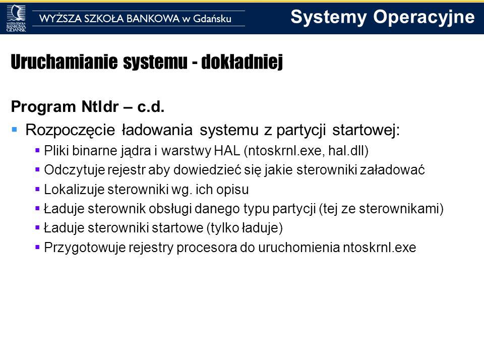 Systemy Operacyjne Uruchamianie systemu - dokładniej Program Ntldr – c.d. Rozpoczęcie ładowania systemu z partycji startowej: Pliki binarne jądra i wa