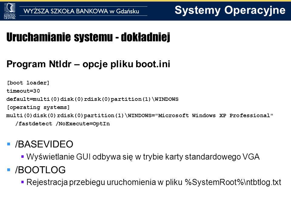 Systemy Operacyjne Uruchamianie systemu - dokładniej Program Ntldr – opcje pliku boot.ini [boot loader] timeout=30 default=multi(0)disk(0)rdisk(0)part