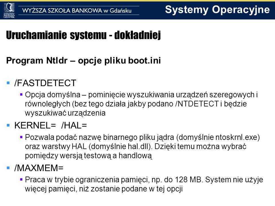Systemy Operacyjne Uruchamianie systemu - dokładniej Program Ntldr – opcje pliku boot.ini /FASTDETECT Opcja domyślna – pominięcie wyszukiwania urządze
