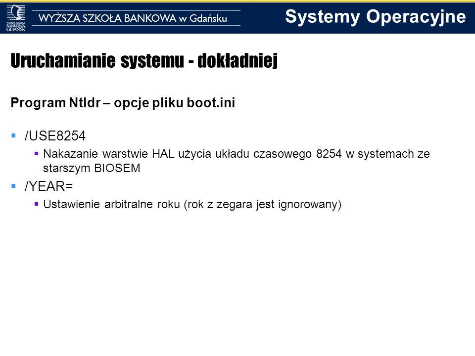 Systemy Operacyjne Uruchamianie systemu - dokładniej Program Ntldr – opcje pliku boot.ini /USE8254 Nakazanie warstwie HAL użycia układu czasowego 8254