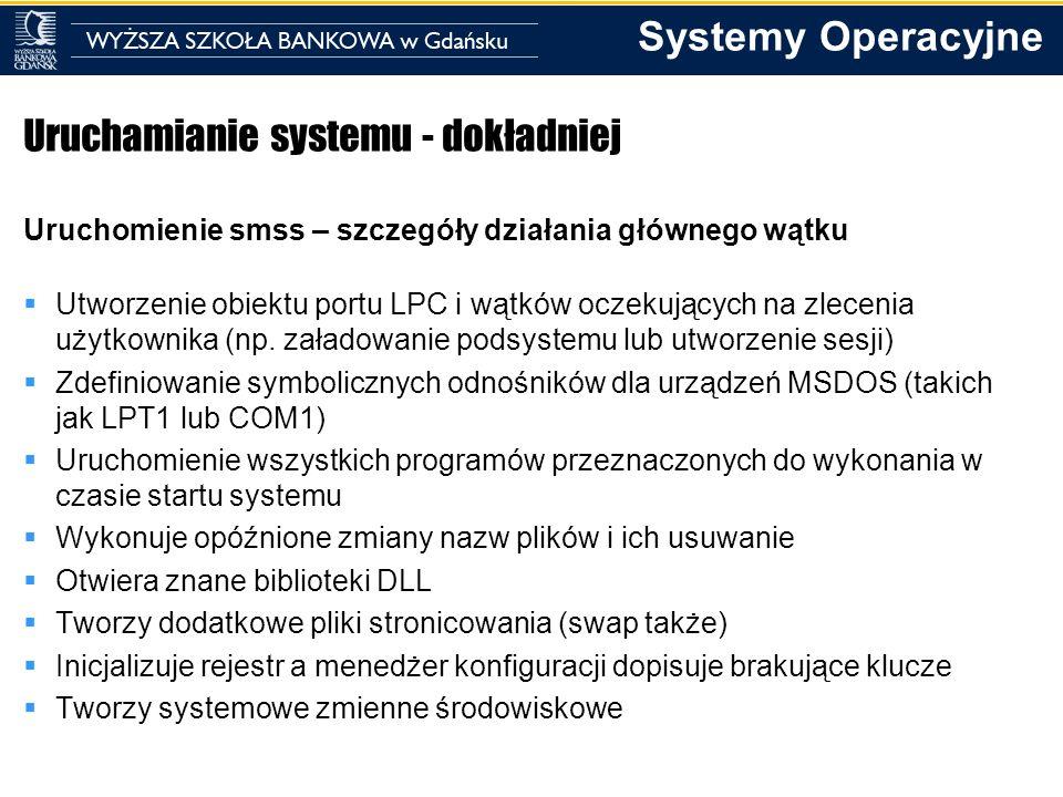 Systemy Operacyjne Uruchamianie systemu - dokładniej Uruchomienie smss – szczegóły działania głównego wątku Utworzenie obiektu portu LPC i wątków ocze
