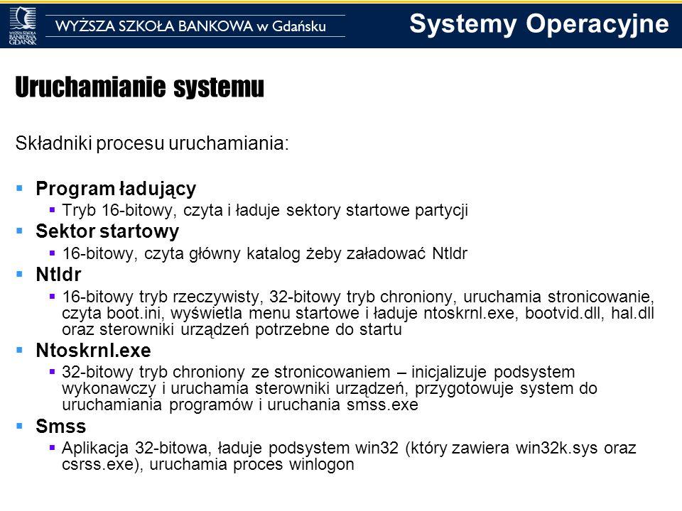 Systemy Operacyjne Uruchamianie systemu - dokładniej Program ładujący Jest wczytywany przez BIOS z Master Boot Record Jest zależny od systemu plików (FAT32/NTFS) Dostęp do plików na dysku w trybie tylko do odczytu Zadanie1 – udostępnienie informacji o dyskach logicznych Zadanie2 – załadowanie do pamięci programu Ntldr Zadanie3 – przekazanie sterowania do programu Ntldr