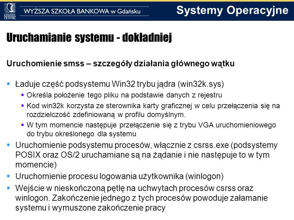 Systemy Operacyjne Uruchamianie systemu - dokładniej Uruchomienie smss – szczegóły działania głównego wątku Ładuje część podsystemu Win32 trybu jądra