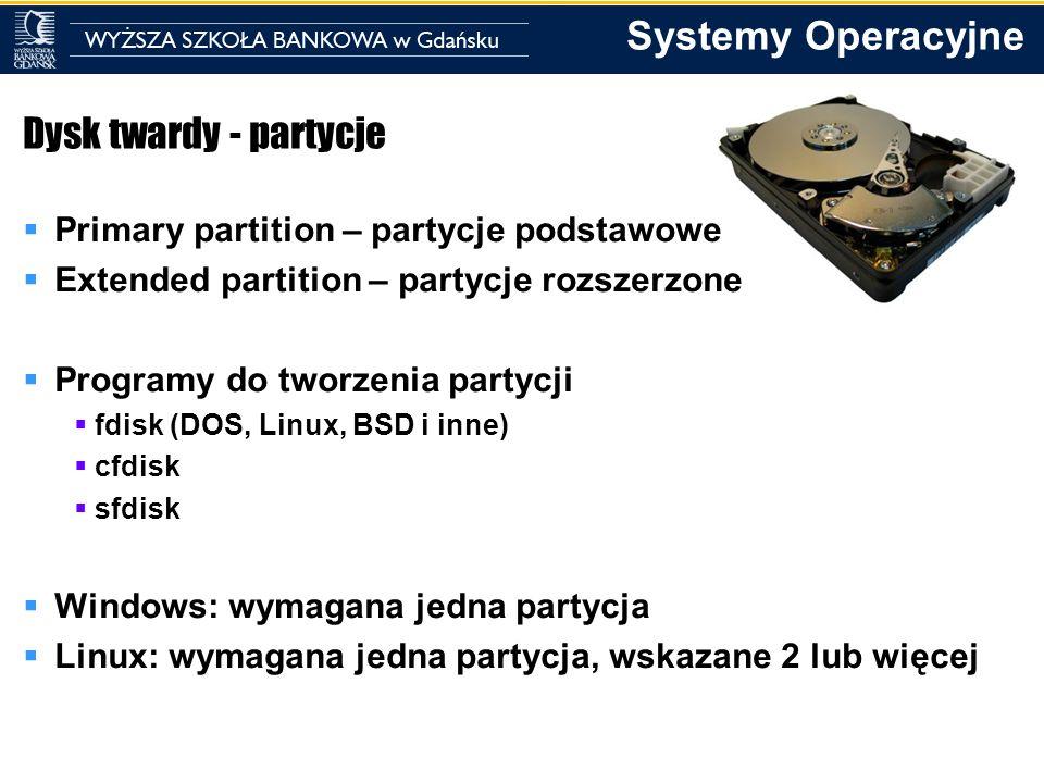 Systemy Operacyjne Dysk twardy - partycje Primary partition – partycje podstawowe Extended partition – partycje rozszerzone Programy do tworzenia part