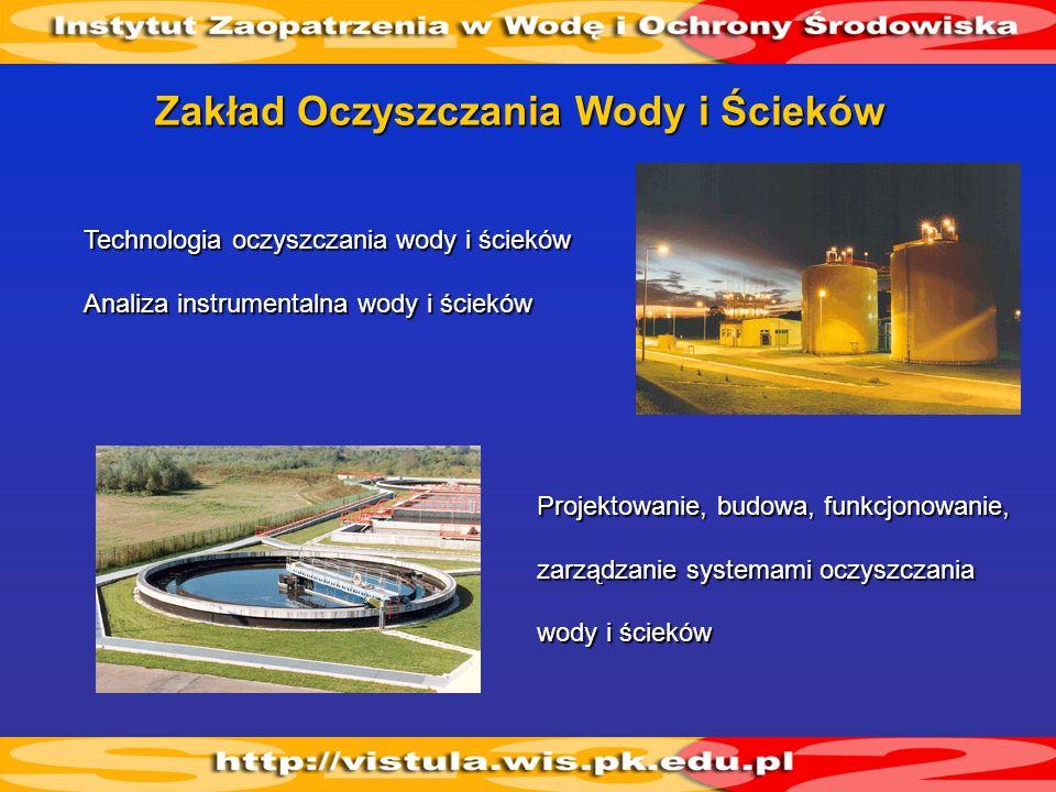 Zakład Oczyszczania Wody i Ścieków Projektowanie, budowa, funkcjonowanie, zarządzanie systemami oczyszczania wody i ścieków Technologia oczyszczania w