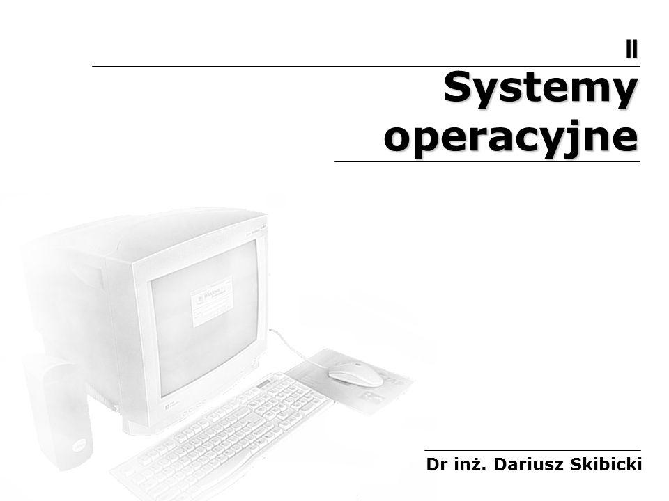Systemy operacyjne Dr inż. Dariusz Skibicki II