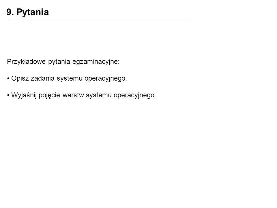 9. Pytania Przykładowe pytania egzaminacyjne: Opisz zadania systemu operacyjnego. Wyjaśnij pojęcie warstw systemu operacyjnego.