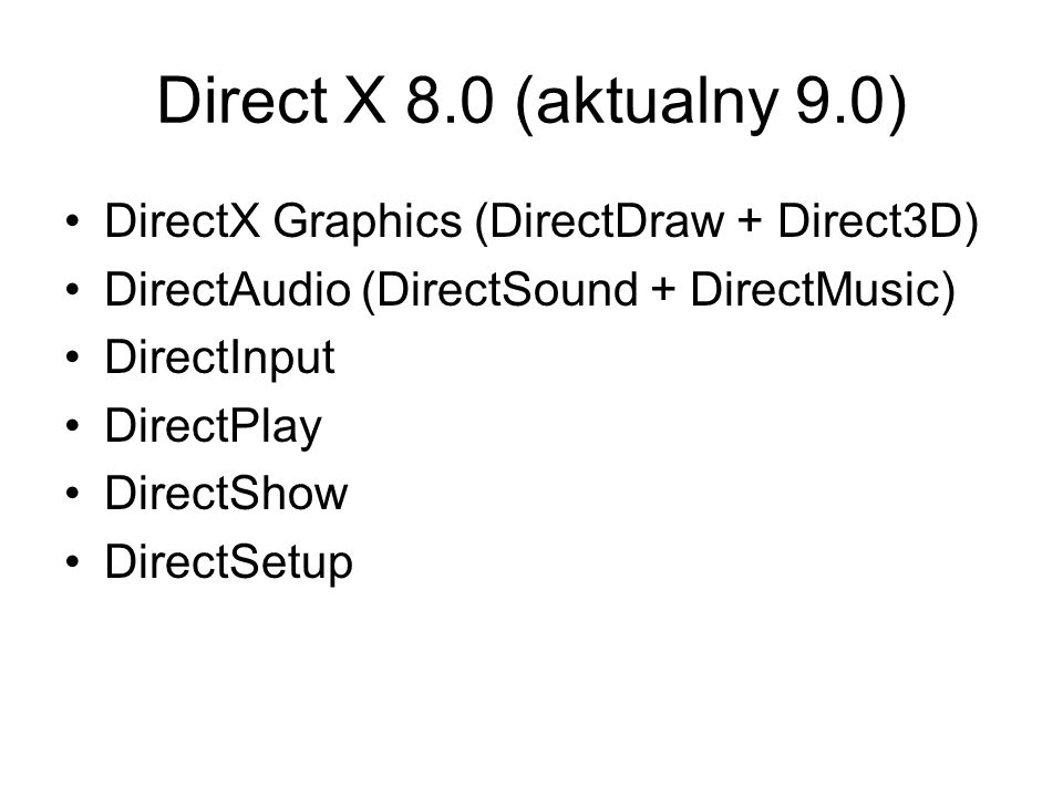 Direct X 8.0 (aktualny 9.0) DirectX Graphics (DirectDraw + Direct3D) DirectAudio (DirectSound + DirectMusic) DirectInput DirectPlay DirectShow DirectS