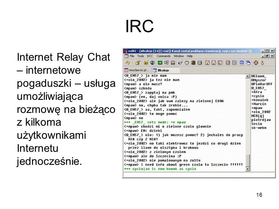 16 IRC Internet Relay Chat – internetowe pogaduszki – usługa umożliwiająca rozmowę na bieżąco z kilkoma użytkownikami Internetu jednocześnie.