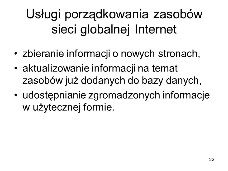 22 Usługi porządkowania zasobów sieci globalnej Internet zbieranie informacji o nowych stronach, aktualizowanie informacji na temat zasobów już dodanych do bazy danych, udostępnianie zgromadzonych informacje w użytecznej formie.