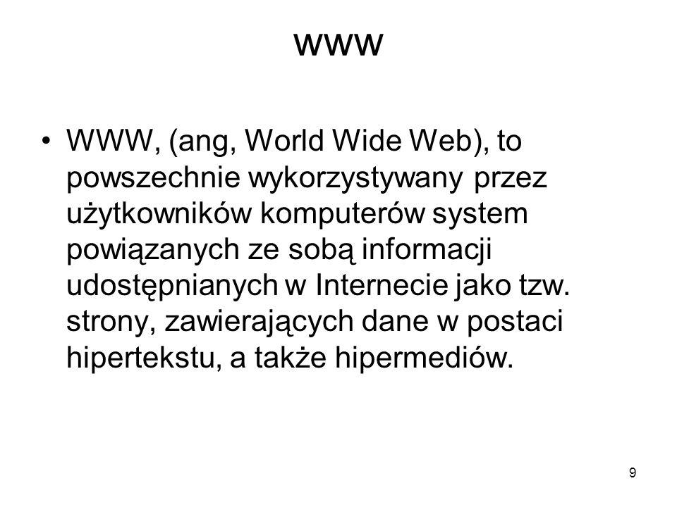 9 www WWW, (ang, World Wide Web), to powszechnie wykorzystywany przez użytkowników komputerów system powiązanych ze sobą informacji udostępnianych w Internecie jako tzw.
