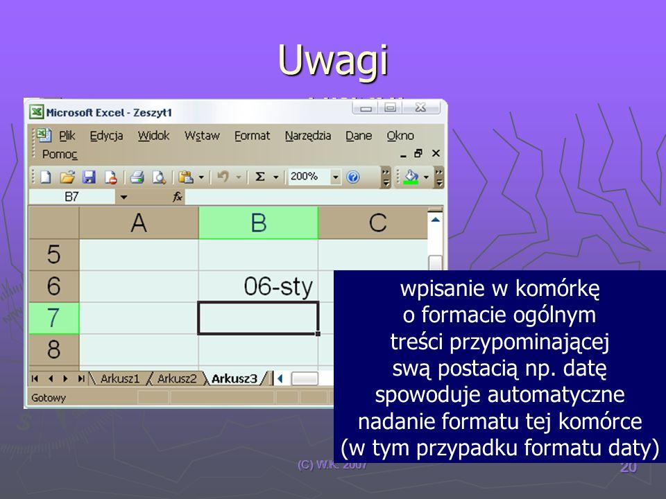 (C) W.K. 2007 20 Uwagi wpisanie w komórkę o formacie ogólnym treści przypominającej swą postacią np. datę spowoduje automatyczne nadanie formatu tej k
