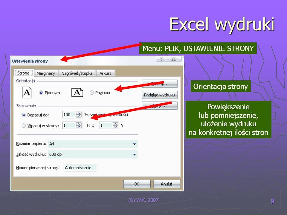 (C) W.K. 2007 9 Excel wydruki Menu: PLIK, USTAWIENIE STRONY Orientacja strony Powiększenie lub pomniejszenie, ułożenie wydruku na konkretnej ilości st