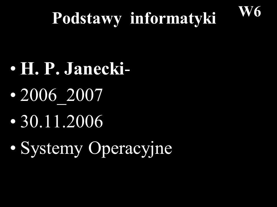 1 Podstawy informatyki H. P. Janecki- 2006_2007 30.11.2006 Systemy Operacyjne W6