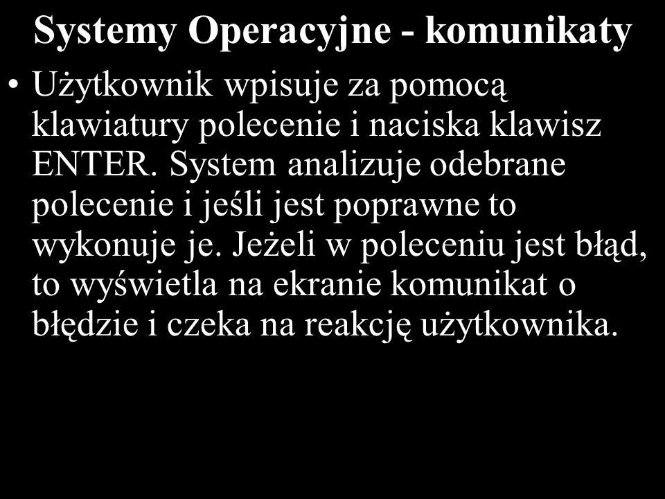 12 Systemy Operacyjne - komunikaty Użytkownik wpisuje za pomocą klawiatury polecenie i naciska klawisz ENTER. System analizuje odebrane polecenie i je