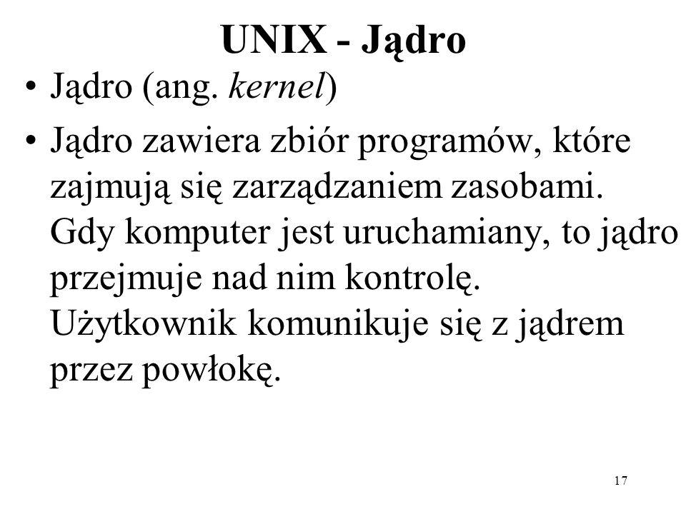 17 UNIX - Jądro Jądro (ang. kernel) Jądro zawiera zbiór programów, które zajmują się zarządzaniem zasobami. Gdy komputer jest uruchamiany, to jądro pr