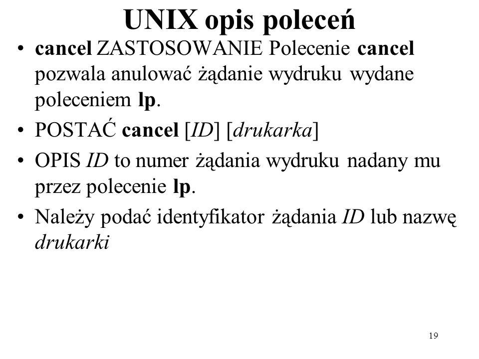 19 UNIX opis poleceń cancel ZASTOSOWANIE Polecenie cancel pozwala anulować żądanie wydruku wydane poleceniem lp. POSTAĆ cancel [ID] [drukarka] OPIS ID