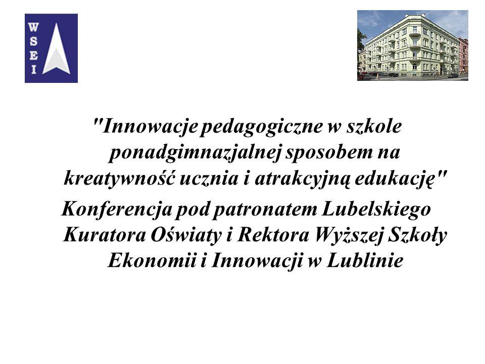 Innowacje pedagogiczne w szkole ponadgimnazjalnej sposobem na kreatywność ucznia i atrakcyjną edukację Konferencja pod patronatem Lubelskiego Kuratora Oświaty i Rektora Wyższej Szkoły Ekonomii i Innowacji w Lublinie