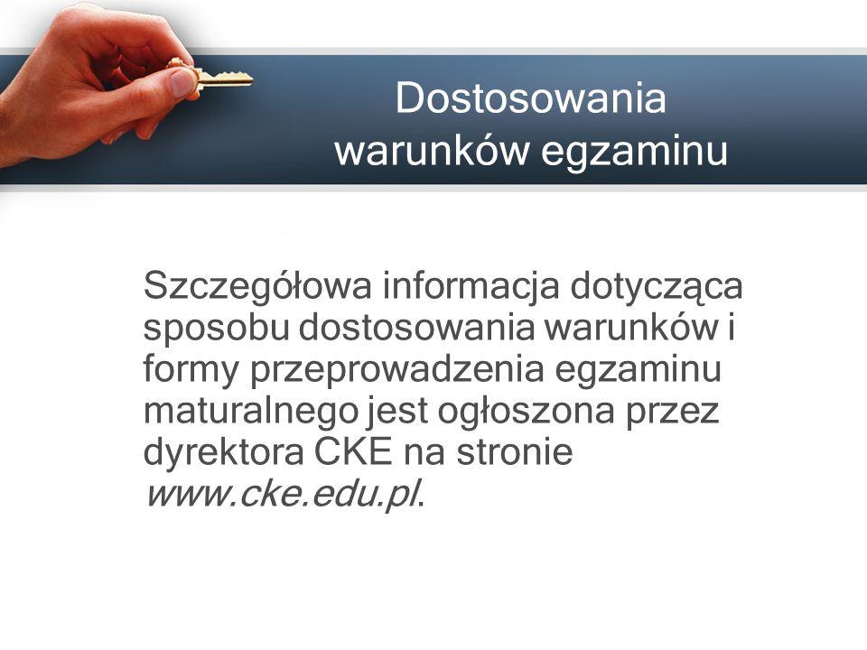 Dostosowania warunków egzaminu Szczegółowa informacja dotycząca sposobu dostosowania warunków i formy przeprowadzenia egzaminu maturalnego jest ogłoszona przez dyrektora CKE na stronie www.cke.edu.pl.