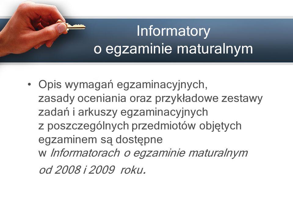 Informatory o egzaminie maturalnym Opis wymagań egzaminacyjnych, zasady oceniania oraz przykładowe zestawy zadań i arkuszy egzaminacyjnych z poszczególnych przedmiotów objętych egzaminem są dostępne w Informatorach o egzaminie maturalnym od 2008 i 2009 roku.