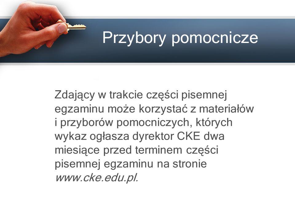 Przybory pomocnicze Zdający w trakcie części pisemnej egzaminu może korzystać z materiałów i przyborów pomocniczych, których wykaz ogłasza dyrektor CKE dwa miesiące przed terminem części pisemnej egzaminu na stronie www.cke.edu.pl.
