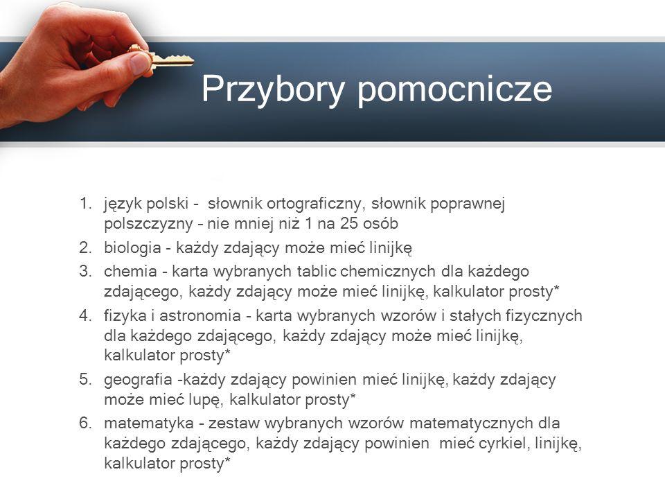 Przybory pomocnicze 1.język polski - słownik ortograficzny, słownik poprawnej polszczyzny – nie mniej niż 1 na 25 osób 2.biologia - każdy zdający może mieć linijkę 3.chemia - karta wybranych tablic chemicznych dla każdego zdającego, każdy zdający może mieć linijkę, kalkulator prosty* 4.fizyka i astronomia - karta wybranych wzorów i stałych fizycznych dla każdego zdającego, każdy zdający może mieć linijkę, kalkulator prosty* 5.geografia -każdy zdający powinien mieć linijkę, każdy zdający może mieć lupę, kalkulator prosty* 6.matematyka - zestaw wybranych wzorów matematycznych dla każdego zdającego, każdy zdający powinien mieć cyrkiel, linijkę, kalkulator prosty*