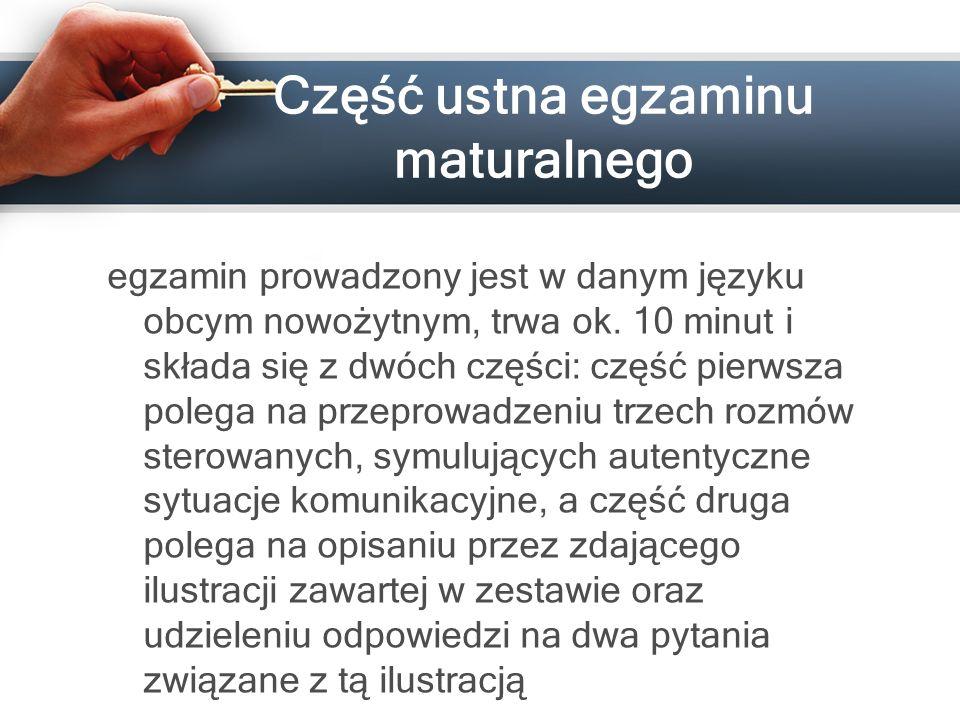Część ustna egzaminu maturalnego egzamin prowadzony jest w danym języku obcym nowożytnym, trwa ok. 10 minut i składa się z dwóch części: część pierwsz