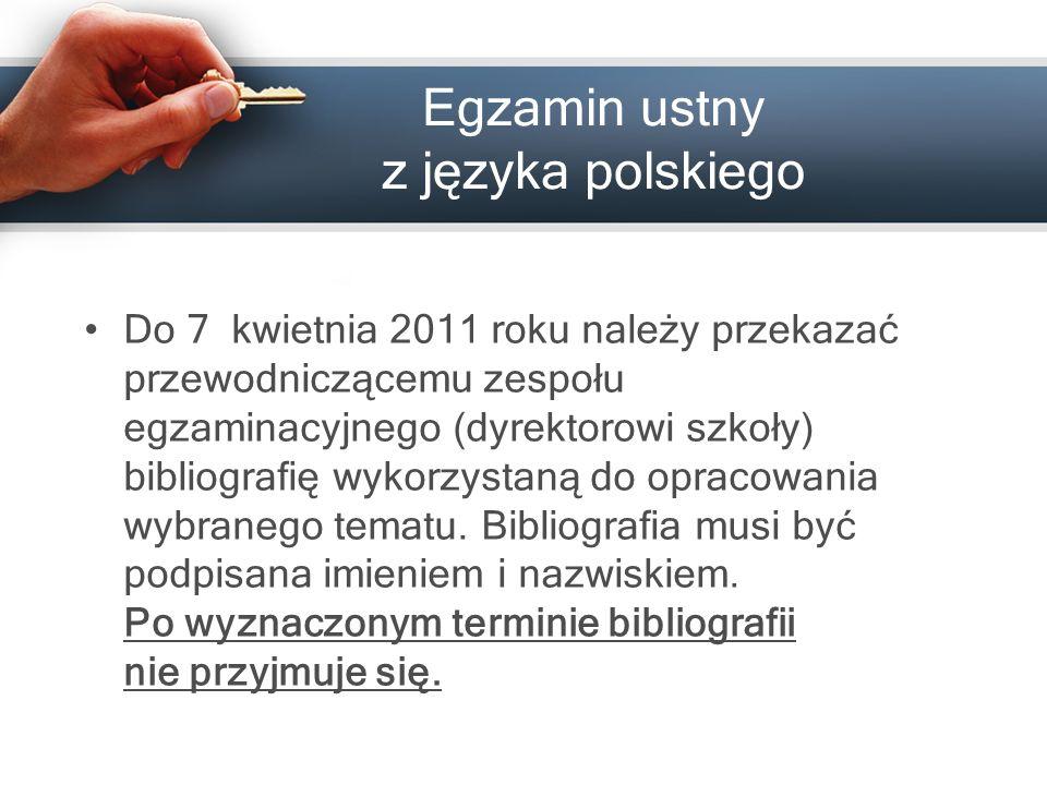 Egzamin ustny z języka polskiego Do 7 kwietnia 201 1 roku należy przekazać przewodniczącemu zespołu egzaminacyjnego (dyrektorowi szkoły) bibliografię wykorzystaną do opracowania wybranego tematu.