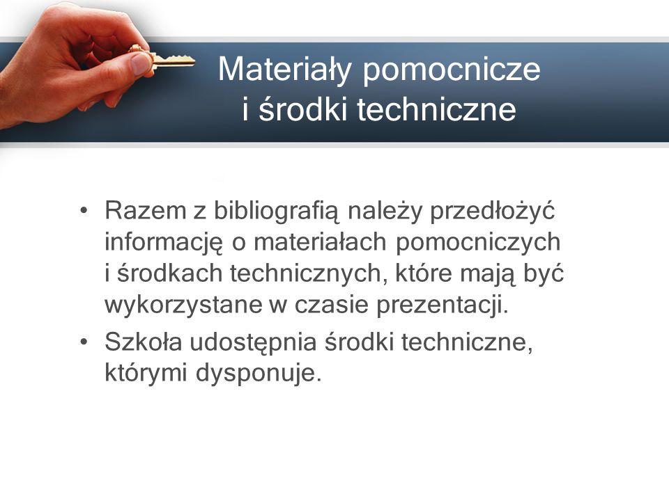 Materiały pomocnicze i środki techniczne Razem z bibliografią należy przedłożyć informację o materiałach pomocniczych i środkach technicznych, które mają być wykorzystane w czasie prezentacji.