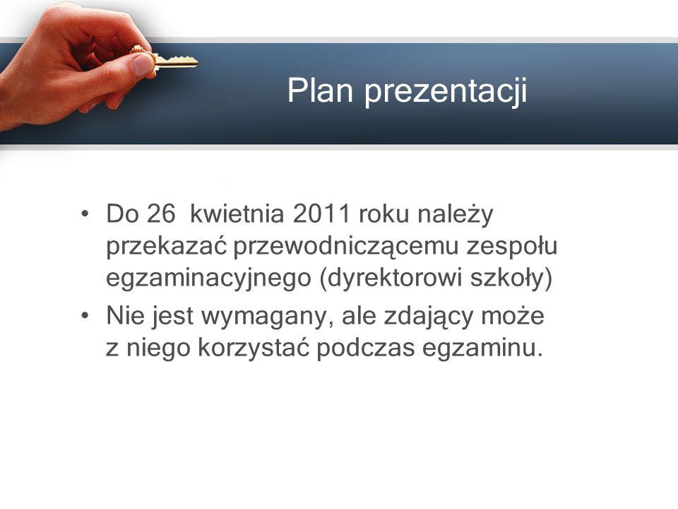 Plan prezentacji Do 26 kwietnia 201 1 roku należy przekazać przewodniczącemu zespołu egzaminacyjnego (dyrektorowi szkoły) Nie jest wymagany, ale zdający może z niego korzystać podczas egzaminu.