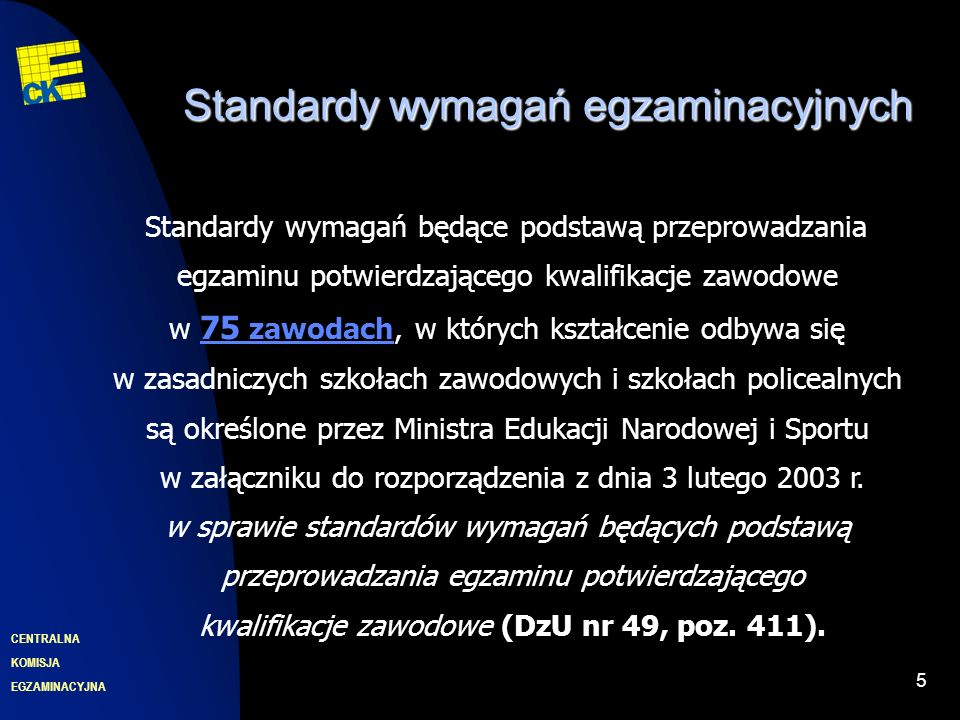 EGZAMINACYJNA CENTRALNA KOMISJA 6 Standardy wymagań egzaminacyjnych Standardy wymagań będące podstawą przeprowadzania egzaminu potwierdzającego kwalifikacje zawodowe w 109 zawodach, w których kształcenie odbywa się w technikach i szkołach policealnych, są określone przez Ministra Edukacji Narodowej i Sportu w załączniku do rozporządzenia z dnia 29 marca 2005 r.