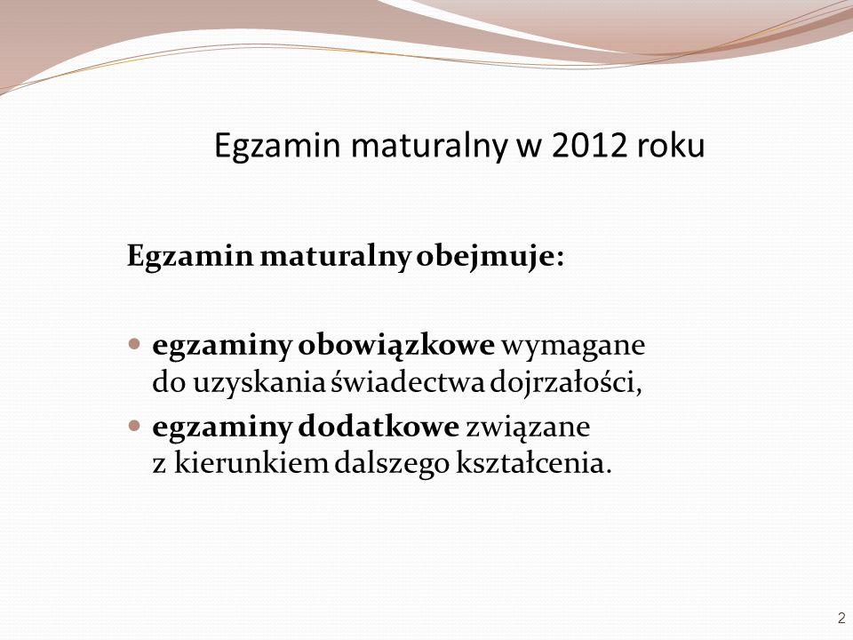 Egzamin maturalny w 2012 roku Egzamin maturalny obejmuje: egzaminy obowiązkowe wymagane do uzyskania świadectwa dojrzałości, egzaminy dodatkowe związa
